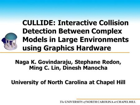 The UNIVERSITY of NORTH CAROLINA at CHAPEL HILL CULLIDE: Interactive Collision Detection Between Complex Models in Large Environments using Graphics Hardware.