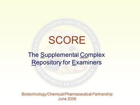 SCORE The Supplemental Complex Repository for Examiners Biotechnology/Chemical/Pharmaceutical Partnership June 2006.