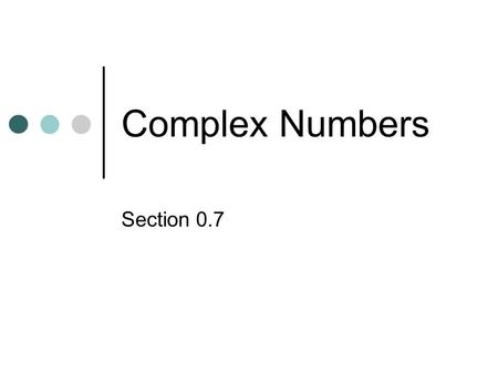 Complex Numbers Section 0.7. What if it isnt Real?? We have found the square root of a positive number like = 4, Previously when asked to find the square.