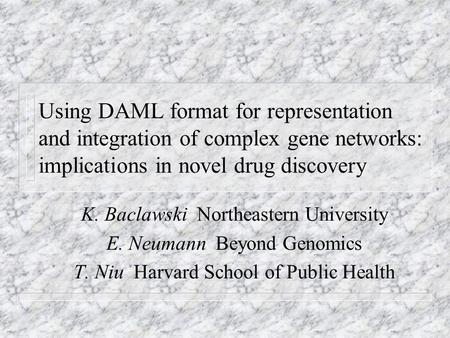 Using DAML format for representation and integration of complex gene networks: implications in novel drug discovery K. Baclawski Northeastern University.