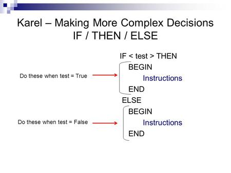 Karel – Making More Complex Decisions IF / THEN / ELSE IF THEN BEGIN Instructions END ELSE BEGIN Instructions END Do these when test = False Do these when.