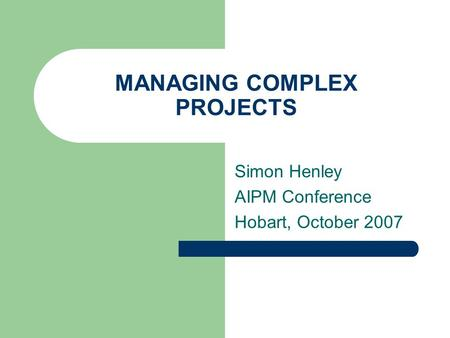 MANAGING COMPLEX PROJECTS Simon Henley AIPM Conference Hobart, October 2007.