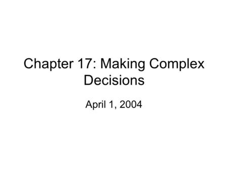 Chapter 17: Making Complex Decisions April 1, 2004.