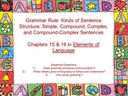 Grammar Rule: Kinds of Sentence Structure: Simple, Compound, Complex, and Compound-Complex Sentences Chapters 15 & 16 in Elements of Language Essential.