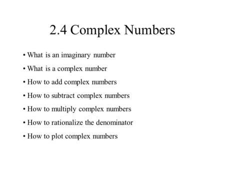 2.4 Complex Numbers What is an imaginary number What is a complex number How to add complex numbers How to subtract complex numbers How to multiply complex.