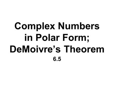 Complex Numbers in Polar Form; DeMoivre's Theorem 6.5