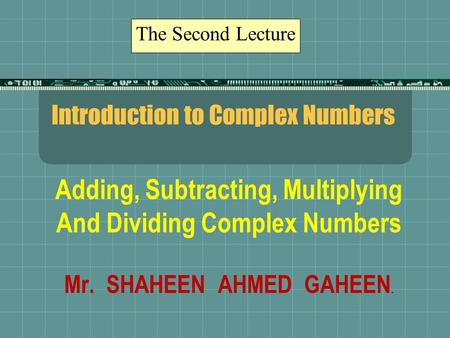 Introduction to Complex Numbers Adding, Subtracting, Multiplying And Dividing Complex Numbers Mr. SHAHEEN AHMED GAHEEN. The Second Lecture.