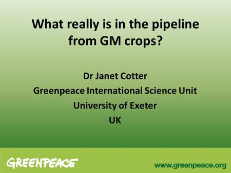 What really is in the pipeline from GM crops? Dr Janet Cotter Greenpeace International Science Unit University of Exeter UK.