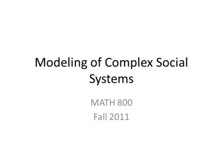 Modeling of Complex Social Systems MATH 800 Fall 2011.