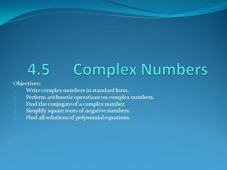 4.5 Complex Numbers Objectives: