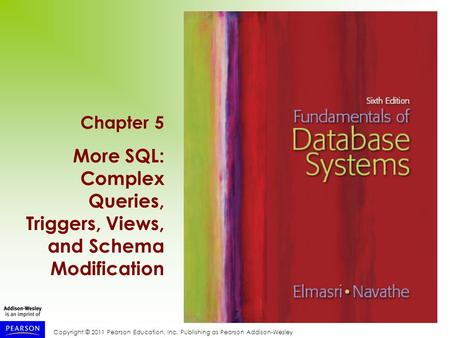 Copyright © 2011 Pearson Education, Inc. Publishing as Pearson Addison-Wesley Chapter 5 More SQL: Complex Queries, Triggers, Views, and Schema Modification.
