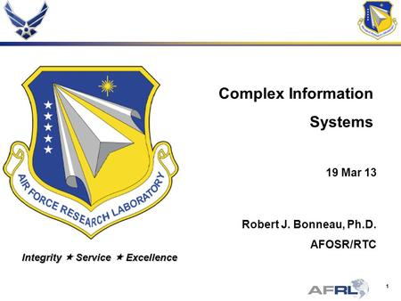 1 Integrity Service Excellence Complex Information Systems 19 Mar 13 Robert J. Bonneau, Ph.D. AFOSR/RTC.