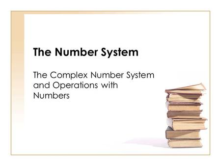 The Number System The Complex Number System and Operations with Numbers.