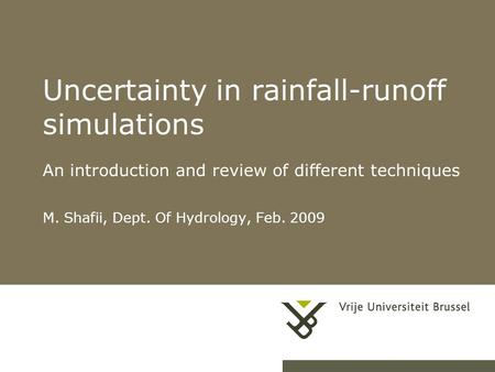 1 Uncertainty in rainfall-runoff simulations An introduction and review of different techniques M. Shafii, Dept. Of Hydrology, Feb. 2009.