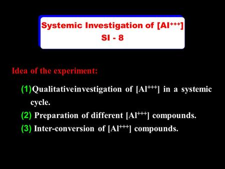 Idea of the experiment: (1) Qualitative investigation of [Al +++ ] in a systemic cycle. (2) Preparation of different [Al +++ ] compounds. (3) Inter-conversion.