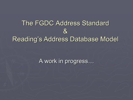 The FGDC Address Standard & Readings Address Database Model A work in progress…