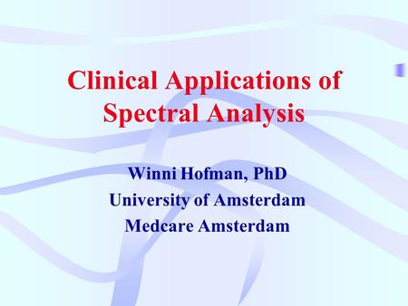 Clinical Applications of Spectral Analysis Winni Hofman, PhD University of Amsterdam Medcare Amsterdam.