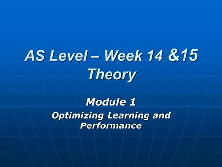 AS Level – Week 14 &15 Theory Module 1 Optimizing Learning and Performance.