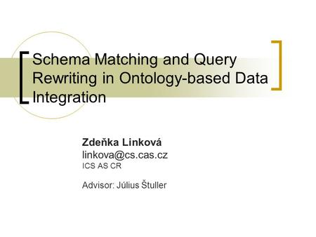Schema Matching and Query Rewriting in Ontology-based Data Integration Zdeňka Linková ICS AS CR Advisor: Július Štuller.