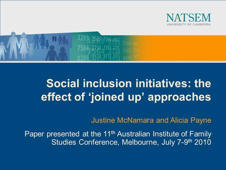 Social inclusion initiatives: the effect of joined up approaches Justine McNamara and Alicia Payne Paper presented at the 11 th Australian Institute of.