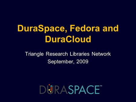 DuraSpace, Fedora and DuraCloud Triangle Research Libraries Network September, 2009.