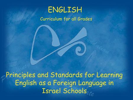 Principles and Standards for Learning English as a Foreign Language in Israel Schools ENGLISH Curriculum for all Grades.