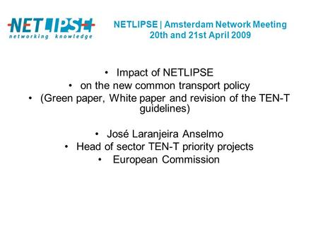 NETLIPSE | Amsterdam Network Meeting 20th and 21st April 2009 Impact of NETLIPSE on the new common transport policy (Green paper, White paper and revision.