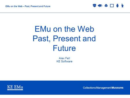 Collections Management Museums EMu on the Web – Past, Present and Future EMu on the Web Past, Present and Future Alex Fell KE Software.