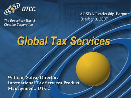 1 Global Tax Services William Salva, Director, International Tax Services Product Management, DTCC ACSDA Leadership Forum October 9, 2007.
