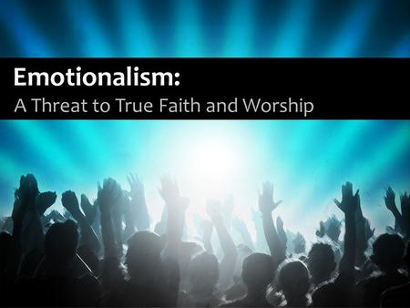 Emotionalism: A Threat to True Faith and Worship.