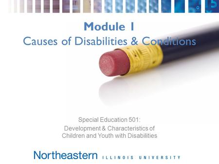 Module 1 Causes of Disabilities & Conditions Special Education 501: Development & Characteristics of Children and Youth with Disabilities.