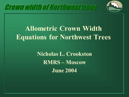 Allometric Crown Width Equations for Northwest Trees Nicholas L. Crookston RMRS – Moscow June 2004.