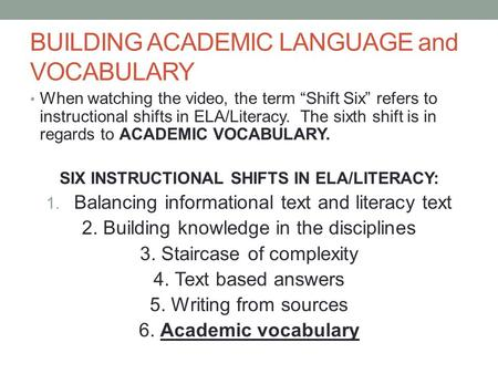 BUILDING ACADEMIC LANGUAGE and VOCABULARY When watching the video, the term Shift Six refers to instructional shifts in ELA/Literacy. The sixth shift is.