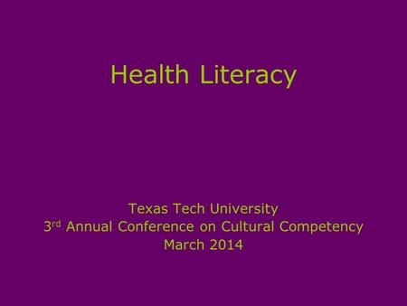 Health Literacy Texas Tech University 3 rd Annual Conference on Cultural Competency March 2014.