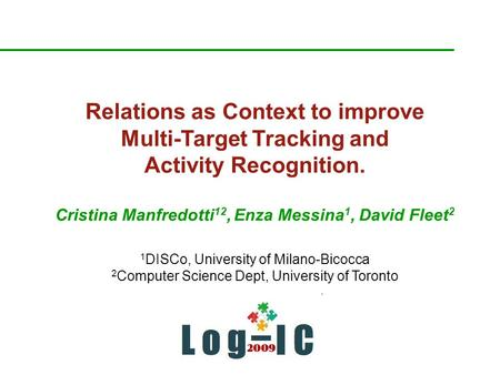 Relations as Context to improve Multi-Target Tracking and Activity Recognition. Cristina Manfredotti 12, Enza Messina 1, David Fleet 2 1 DISCo, University.