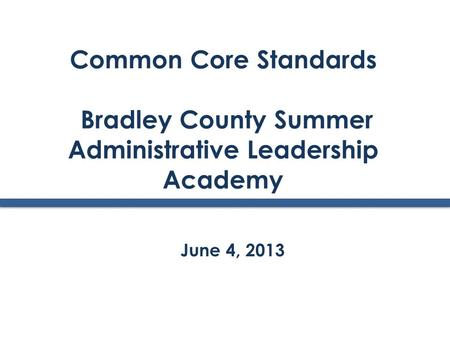 Common Core Standards Bradley County Summer Administrative Leadership Academy June 4, 2013.