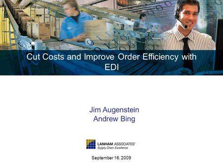 Cut Costs and Improve Order Efficiency with EDI September 16, 2009 Jim Augenstein Andrew Bing.