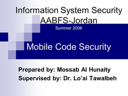 Information System Security AABFS-Jordan Summer 2006 Mobile Code Security Prepared by: Mossab Al Hunaity Supervised by: Dr. Loai Tawalbeh.