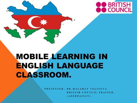 MOBILE LEARNING IN ENGLISH LANGUAGE CLASSROOM. PRESENTER: DR.MALAHAT VELIYEVA BRITISH COUNCIL TRAINER, (AZERBAIJAN).