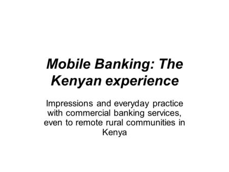 Mobile Banking: The Kenyan experience Impressions and everyday practice with commercial banking services, even to remote rural communities in Kenya.