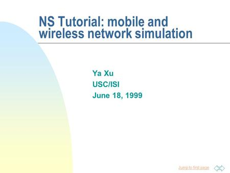Jump to first page NS Tutorial: mobile and wireless network simulation Ya Xu USC/ISI June 18, 1999.