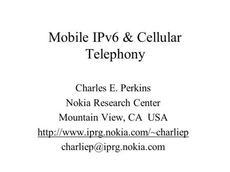 Mobile IPv6 & Cellular Telephony Charles E. Perkins Nokia Research Center Mountain View, CA USA