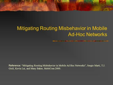 Mitigating Routing Misbehavior in Mobile Ad-Hoc Networks Reference: Mitigating Routing Misbehavior in Mobile Ad Hoc Networks, Sergio Marti, T.J. Giuli,