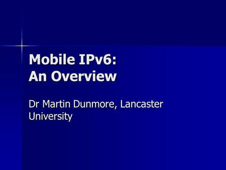 Mobile IPv6: An Overview Dr Martin Dunmore, Lancaster University.
