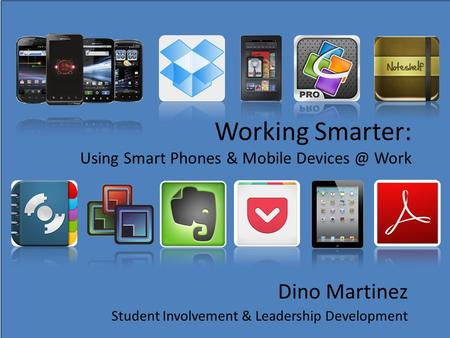 Working Smarter: Using Smart Phones & Mobile Work Dino Martinez Student Involvement & Leadership Development.