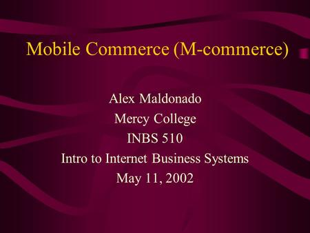 Mobile Commerce (M-commerce) Alex Maldonado Mercy College INBS 510 Intro to Internet Business Systems May 11, 2002.