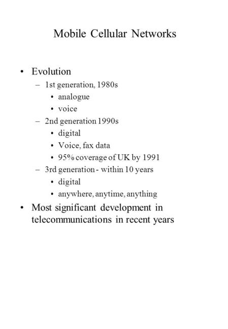 Mobile Cellular Networks Evolution –1st generation, 1980s analogue voice –2nd generation 1990s digital Voice, fax data 95% coverage of UK by 1991 –3rd.
