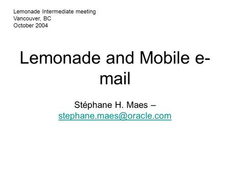 Lemonade and Mobile e- mail Stéphane H. Maes –  Lemonade Intermediate meeting Vancouver, BC October 2004.