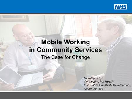 Developed by: Connecting For Health Informatics Capability Development November 2011 Mobile Working in Community Services The Case for Change.