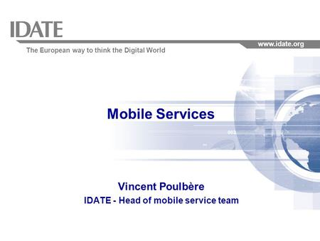 The European way to think the Digital World www.idate.org Mobile Services Vincent Poulbère IDATE - Head of mobile service team.